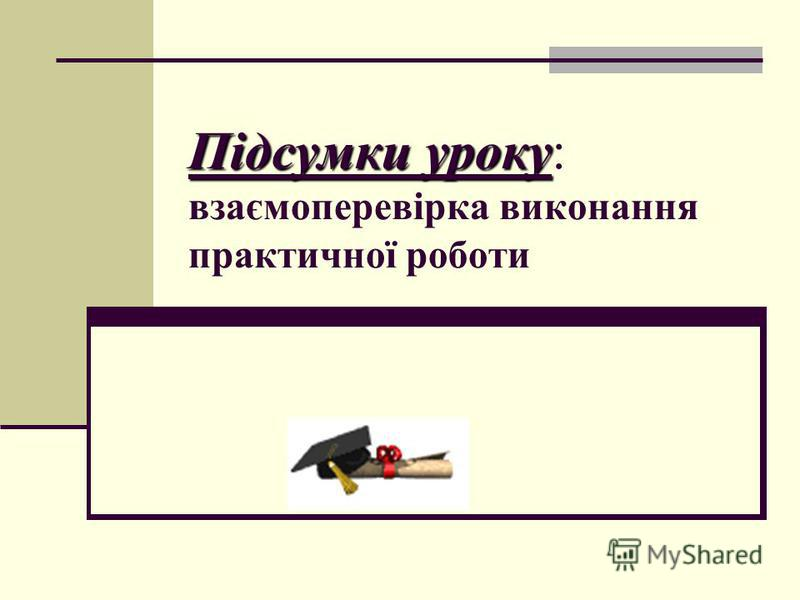 Підсумки уроку Підсумки уроку: взаємоперевірка виконання практичної роботи