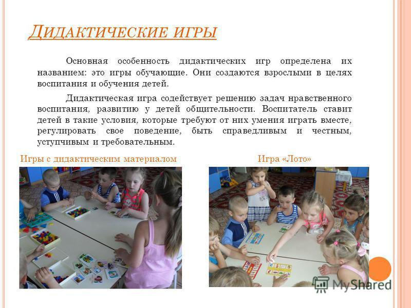 Д ИДАКТИЧЕСКИЕ ИГРЫ Основная особенность дидактических игр определена их названием: это игры обучающие. Они создаются взрослыми в целях воспитания и обучения детей. Дидактическая игра содействует решению задач нравственного воспитания, развитию у дет