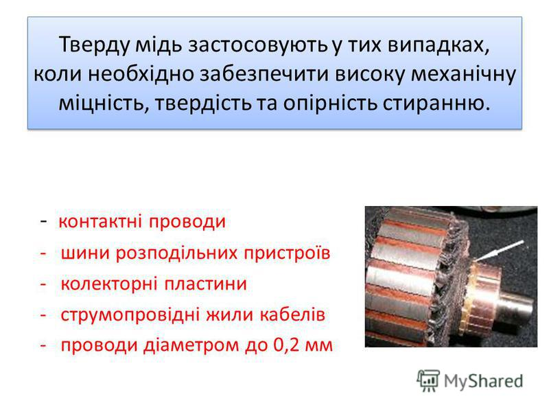 Тверду мідь застосовують у тих випадках, коли необхідно забезпечити високу механічну міцність, твердість та опірність стиранню. - контактні проводи -шини розподільних пристроїв -колекторні пластини -струмопровідні жили кабелів -проводи діаметром до 0
