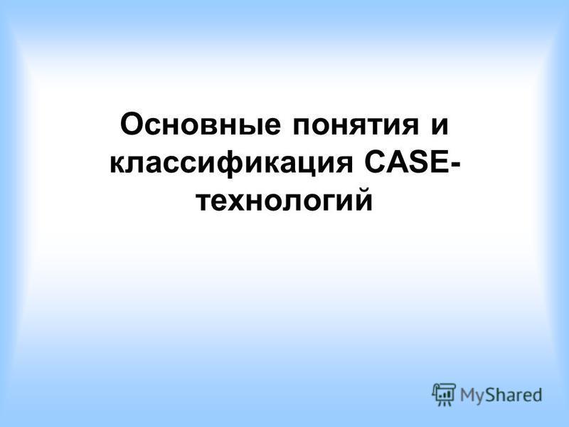 Основные понятия и классификация CASE- технологий