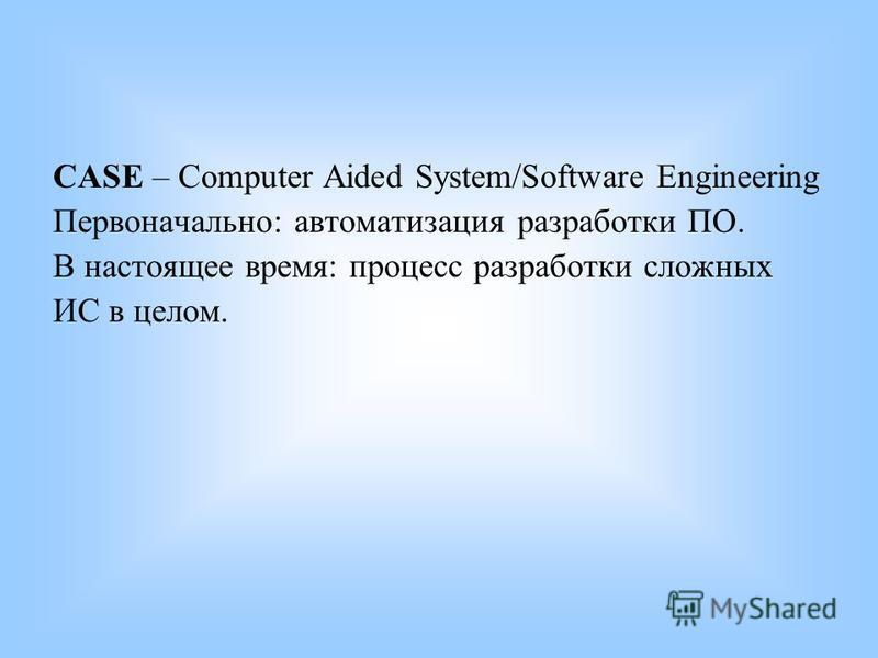 CASE – Computer Aided System/Software Engineering Первоначально: автоматизация разработки ПО. В настоящее время: процесс разработки сложных ИС в целом.