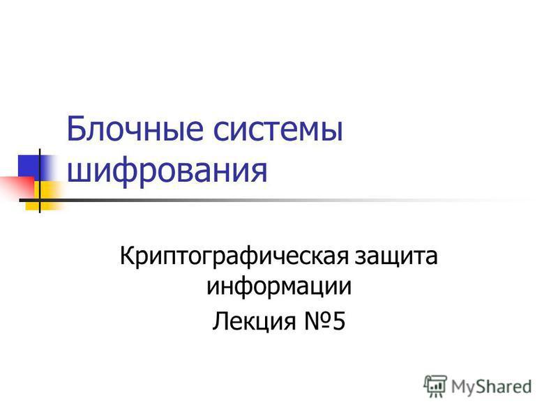 Блочные системы шифрования Криптографическая защита информации Лекция 5