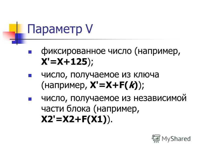 Параметр V фиксированное число (например, X'=X+125); число, получаемое из ключа (например, X'=X+F(k)); число, получаемое из независимой части блока (например, X2'=X2+F(X1)).
