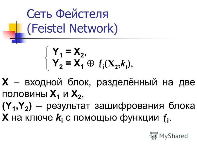 Y 1 = X 2, Y 2 = X 1 i (X 2,k i ), X – входной блок, разделённый на две половины X 1 и X 2, (Y 1,Y 2 ) – результат зашифрования блока X на ключе k i с помощью функции i.