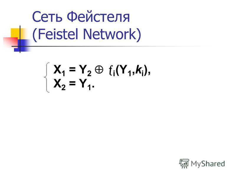 Сеть Фейстеля (Feistel Network) X 1 = Y 2 i (Y 1,k i ), X 2 = Y 1.
