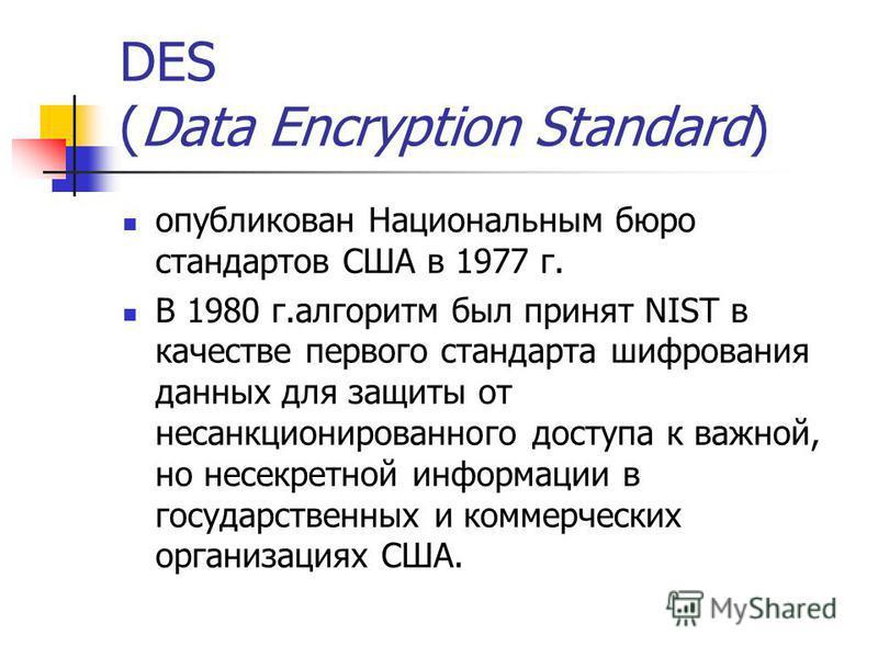 DES (Data Encryption Standard) опубликован Национальным бюро стандартов США в 1977 г. В 1980 г.алгоритм был принят NIST в качестве первого стандарта шифрования данных для защиты от несанкционированного доступа к важной, но несекретной информации в го
