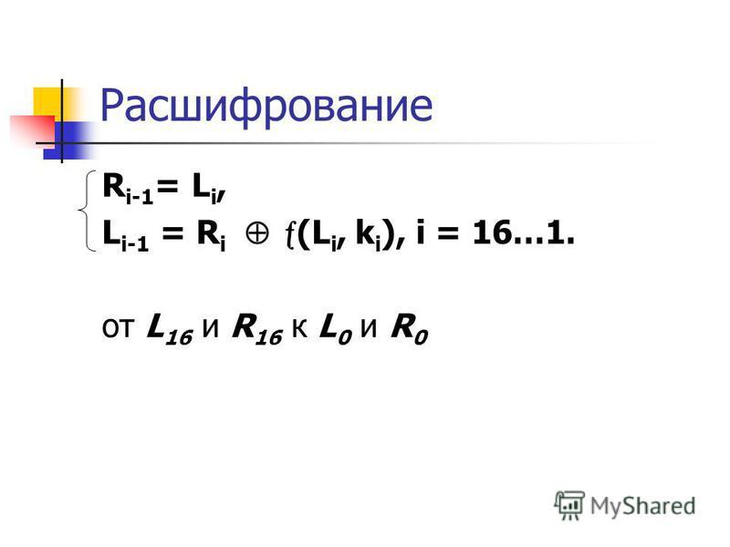 Расшифрование R i-1 = L i, L i-1 = R i (L i, k i ), i = 16…1. от L 16 и R 16 к L 0 и R 0