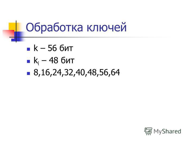Обработка ключей k – 56 бит k i – 48 бит 8,16,24,32,40,48,56,64
