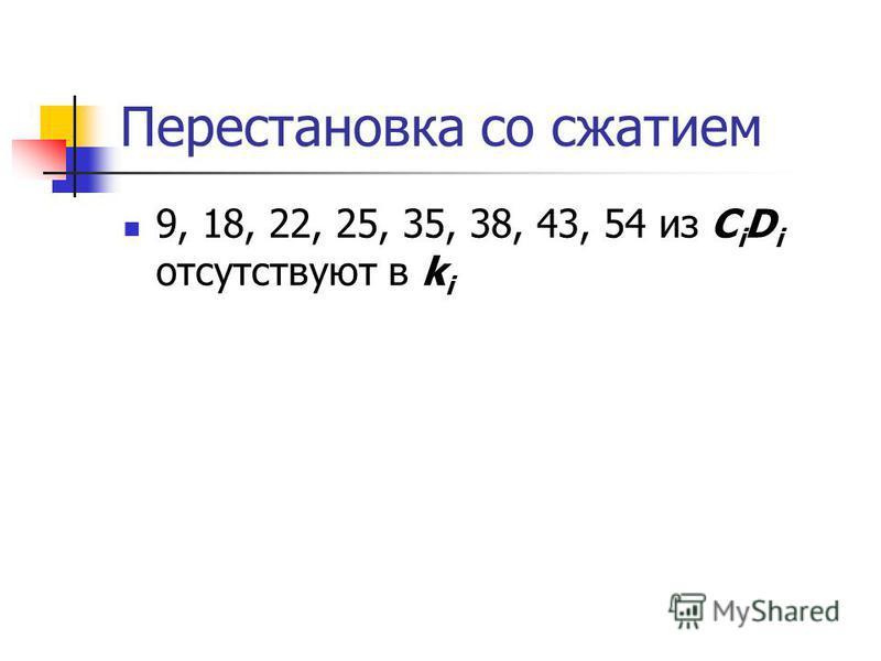 Перестановка со сжатием 9, 18, 22, 25, 35, 38, 43, 54 из C i D i отсутствуют в k i