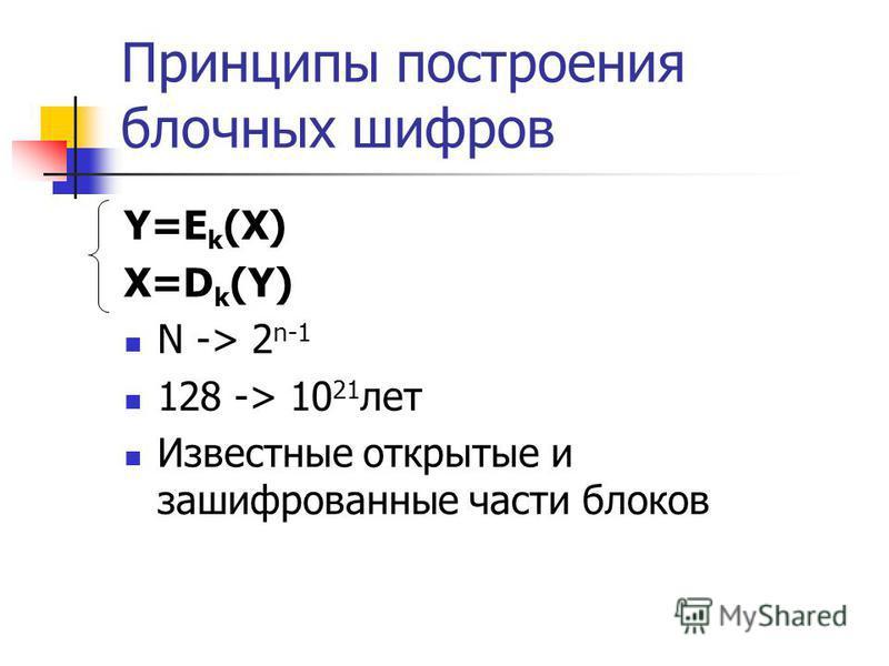 Принципы построения блочных шифров Y=E k (X) X=D k (Y) N -> 2 n-1 128 -> 10 21 лет Известные открытые и зашифрованные части блоков