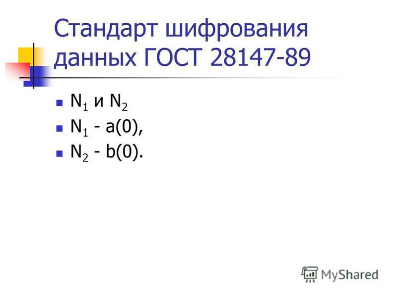 Стандарт шифрования данных ГОСТ 28147-89 N 1 и N 2 N 1 - a(0), N 2 - b(0).
