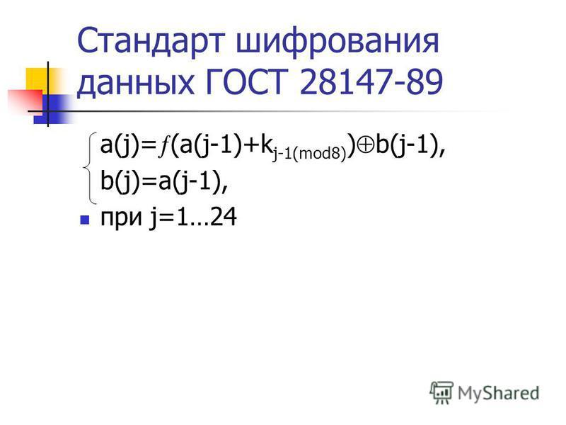 Стандарт шифрования данных ГОСТ 28147-89 a(j)= (a(j-1)+k j-1(mod8) ) b(j-1), b(j)=a(j-1), при j=1…24