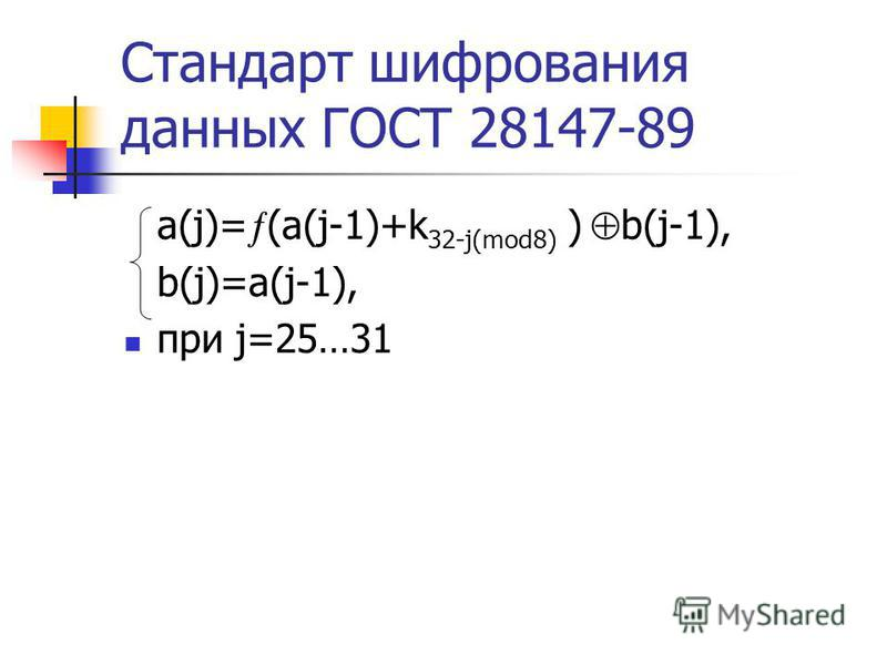 Стандарт шифрования данных ГОСТ 28147-89 a(j)= (a(j-1)+k 32-j(mod8) ) b(j-1), b(j)=a(j-1), при j=25…31