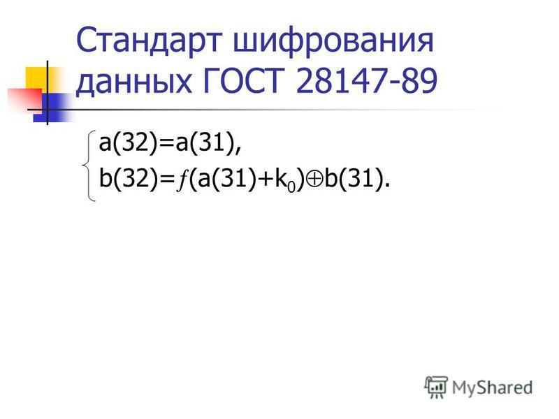 Стандарт шифрования данных ГОСТ 28147-89 a(32)=a(31), b(32)= (a(31)+k 0 ) b(31).