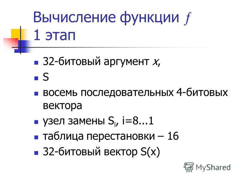Вычисление функции 1 этап 32-битовый аргумент x, S восемь последовательных 4-битовых вектора узел замены S i, i=8...1 таблица перестановки – 16 32-битовый вектор S(x)