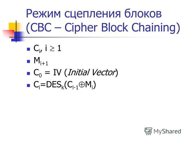 Режим сцепления блоков (CBC – Cipher Block Chaining) C i, i 1 M i+1 С 0 = IV (Initial Vector) C i =DES k (C i-1 M i )