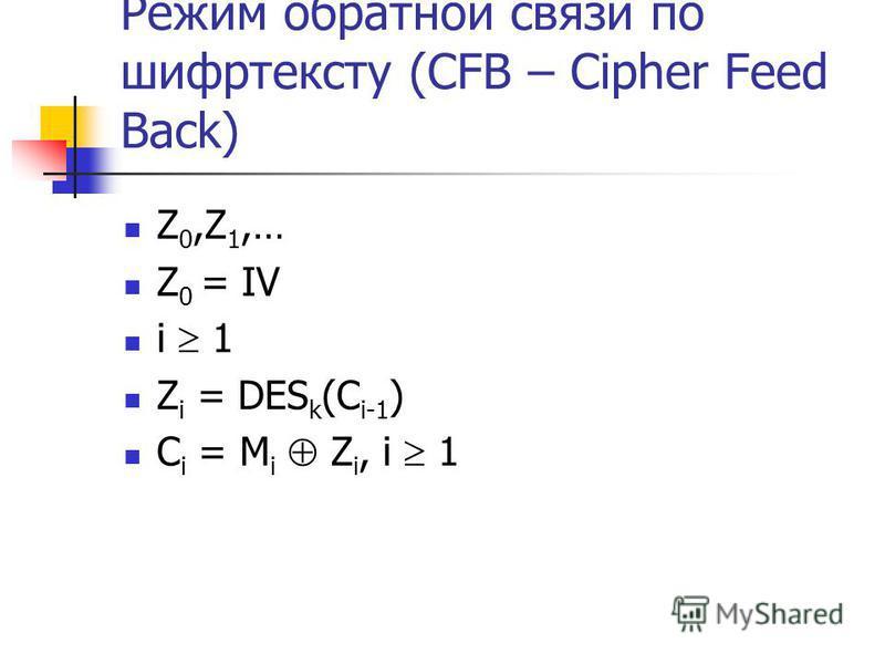 Режим обратной связи по шифр тексту (CFB – Cipher Feed Back) Z 0,Z 1,… Z 0 = IV i 1 Z i = DES k (C i-1 ) C i = M i Z i, i 1