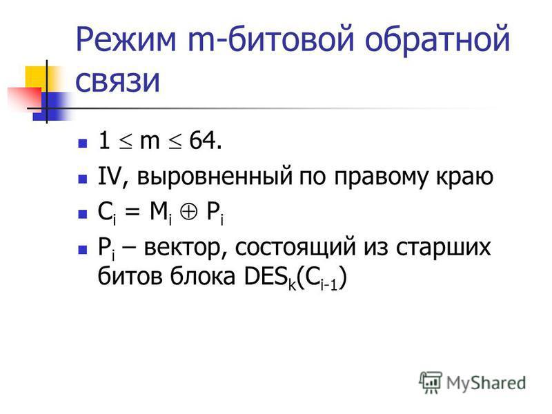 Режим m-битовой обратной связи 1 m 64. IV, выровненный по правому краю C i = M i P i P i – вектор, состоящий из старших битов блока DES k (C i-1 )