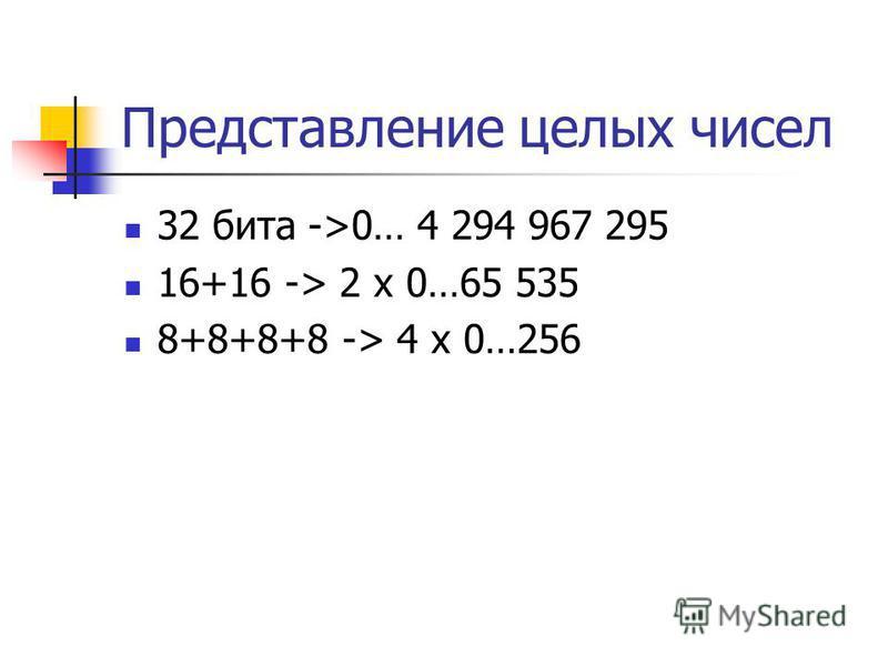 Представление целых чисел 32 бита ->0… 4 294 967 295 16+16 -> 2 x 0…65 535 8+8+8+8 -> 4 x 0…256