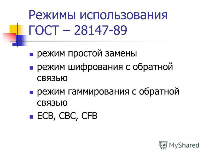 Режимы использования ГОСТ – 28147-89 режим простой замены режим шифрования с обратной связью режим гаммирования с обратной связью ECB, CBC, CFB