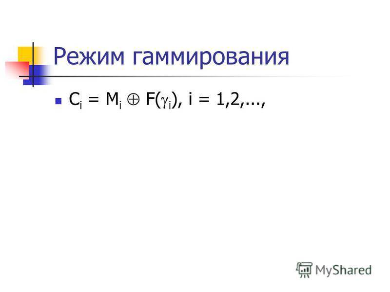 Режим гаммирования C i = М i F( i ), i = 1,2,...,