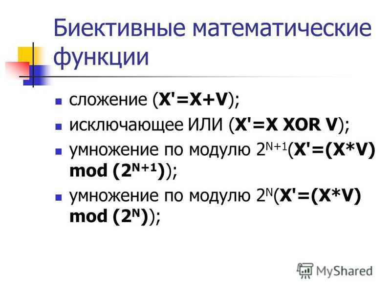Биективные математические функции сложение (X'=X+V); исключающее ИЛИ (X'=X XOR V); умножение по модулю 2 N+1 (X'=(X*V) mod (2 N+1 )); умножение по модулю 2 N (X'=(X*V) mod (2 N ));
