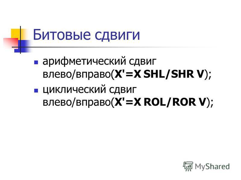 Битовые сдвиги арифметический сдвиг влево/вправо(X'=X SHL/SHR V); циклический сдвиг влево/вправо(X'=X ROL/ROR V);