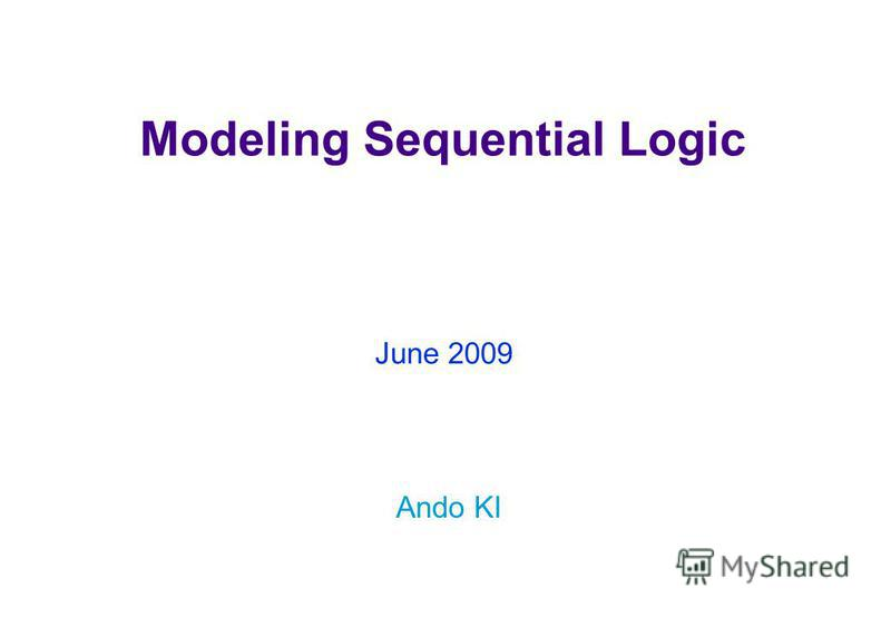 Modeling Sequential Logic Ando KI June 2009