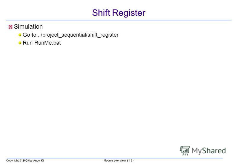Copyright © 2009 by Ando KiModule overview ( 13 ) Shift Register Simulation Go to../project_sequential/shift_register Run RunMe.bat