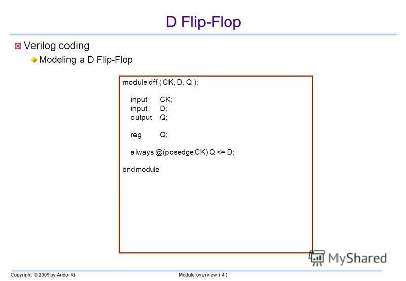 Copyright © 2009 by Ando KiModule overview ( 4 ) D Flip-Flop module dff ( CK, D, Q ); inputCK; inputD; outputQ; regQ; always @(posedge CK) Q <= D; endmodule Verilog coding Modeling a D Flip-Flop