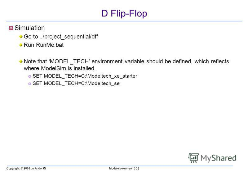 Copyright © 2009 by Ando KiModule overview ( 5 ) D Flip-Flop Simulation Go to../project_sequential/dff Run RunMe.bat Note that MODEL_TECH environment variable should be defined, which reflects where ModelSim is installed. SET MODEL_TECH=C:\Modeltech_