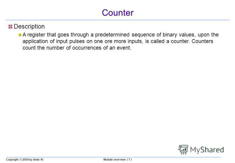 Copyright © 2009 by Ando KiModule overview ( 7 ) Counter Description A register that goes through a predetermined sequence of binary values, upon the application of input pulses on one ore more inputs, is called a counter. Counters count the number o