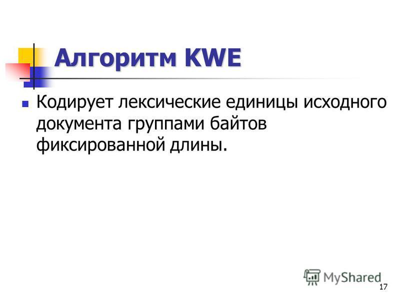 17 Алгоритм KWE Кодирует лексические единицы исходного документа группами байтов фиксированной длины.
