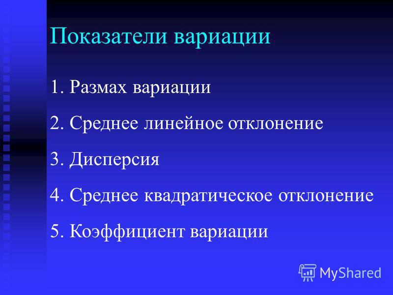 Показатели вариации 1. Размах вариации 2. Среднее линейное отклонение 3. Дисперсия 4. Среднее квадратическое отклонение 5. Коэффициент вариации