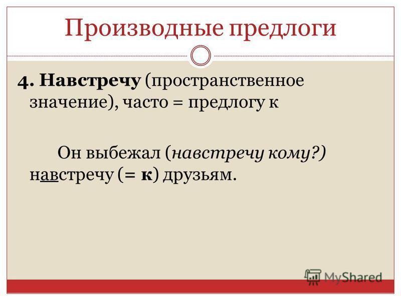 4. Навстречу (пространственное значение), часто = предлогу к Он выбежал (навстречу кому?) навстречу (= к) друзьям. Производные предлоги