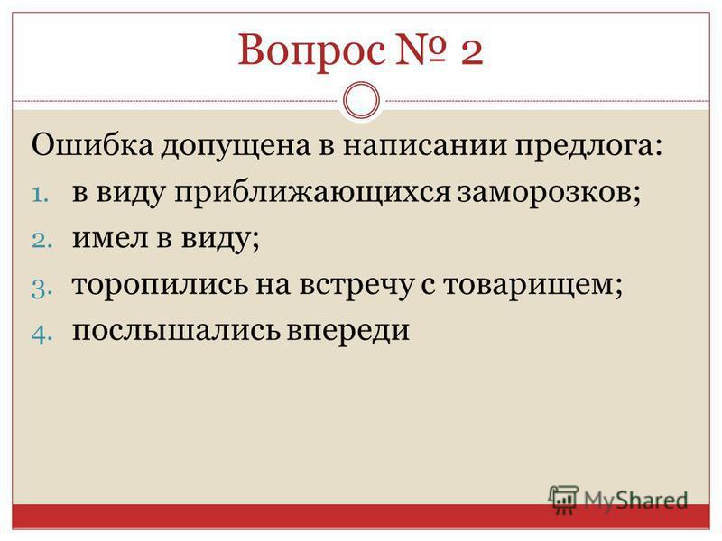 Ошибка допущена в написании предлога: 1. в виду приближающихся заморозков; 2. имел в виду; 3. торопились на встречу с товарищем; 4. послышались впереди Вопрос 2