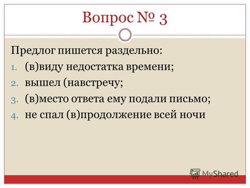 Предлог пишется раздельно: 1. (в)виду недостатка времени; 2. вышел (навстречу; 3. (в)место ответа ему подали письмо; 4. не спал (в)продолженииие всей ночи Вопрос 3