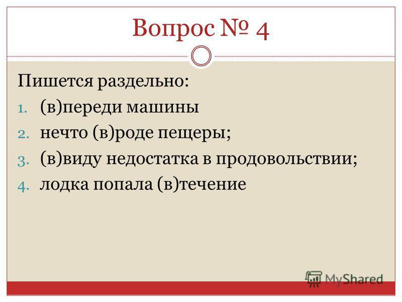 Пишется раздельно: 1. (в)переди машины 2. нечто (в)роде пещеры; 3. (в)виду недостатка в продовольствии; 4. лодка попала (в)теченииие Вопрос 4