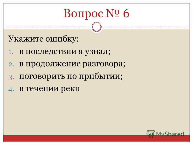Укажите ошибку: 1. в последствиииии я узнал; 2. в продолженииие разговора; 3. поговорить по прибытии; 4. в теченииии реки Вопрос 6