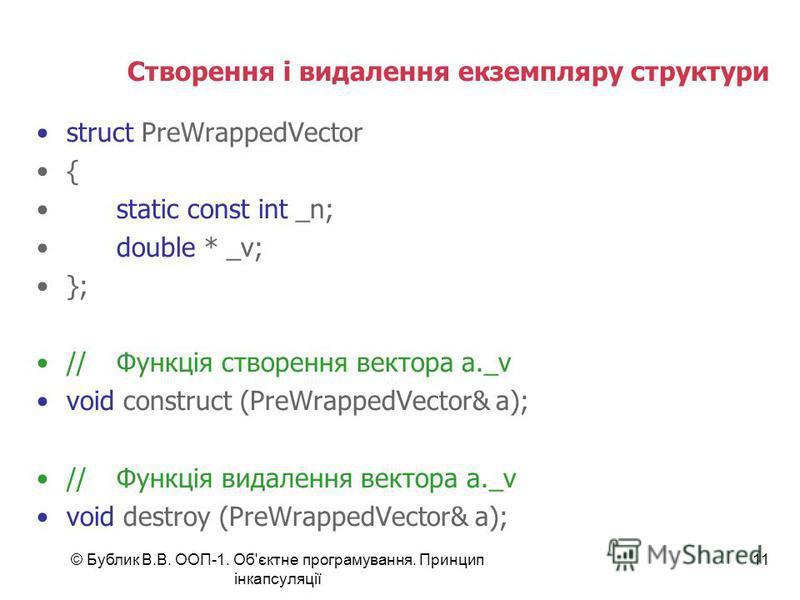 © Бублик В.В. ООП-1. Об'єктне програмування. Принцип інкапсуляції 11 Створення і видалення екземпляру структури struct PreWrappedVector { static const int _n; double * _v; }; //Функція створення вектора a._v void construct (PreWrappedVector& a); //Фу