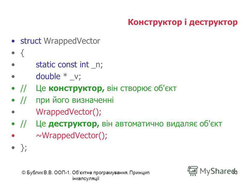 © Бублик В.В. ООП-1. Об'єктне програмування. Принцип інкапсуляції 13 Конструктор і деструктор struct WrappedVector { static const int _n; double * _v; //Це конструктор, він створює об'єкт //при його визначенні WrappedVector(); //Це деструктор, він ав