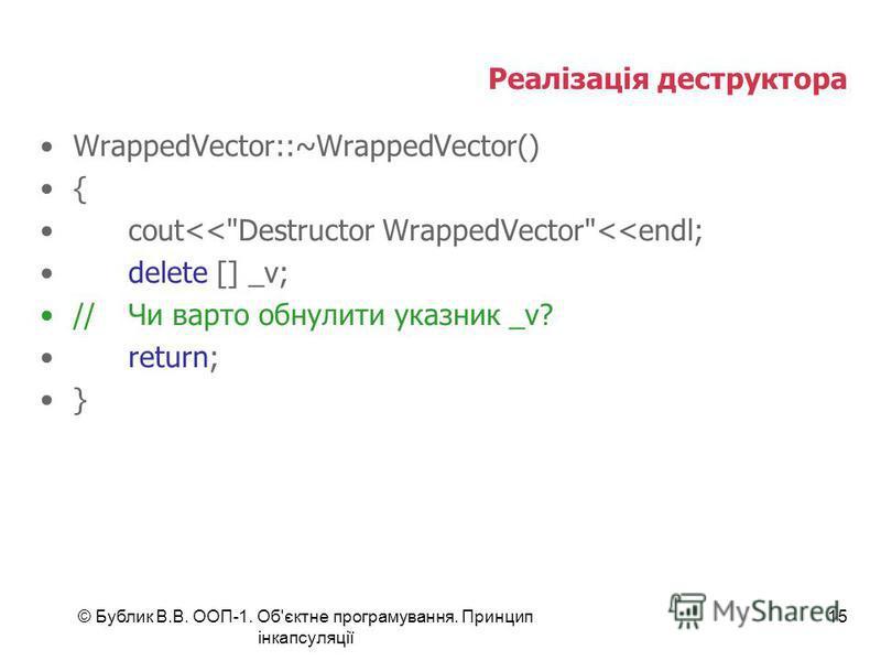 © Бублик В.В. ООП-1. Об'єктне програмування. Принцип інкапсуляції 15 Реалізація деструктора WrappedVector::~WrappedVector() { cout<<Destructor WrappedVector<<endl; delete [] _v; //Чи варто обнулити указник _v? return; }