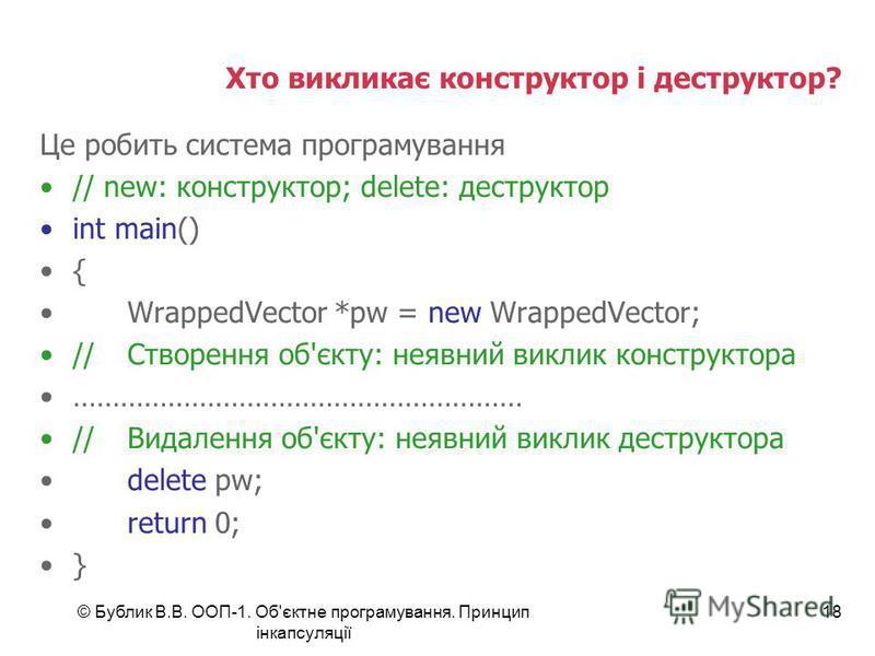 © Бублик В.В. ООП-1. Об'єктне програмування. Принцип інкапсуляції 18 Хто викликає конструктор і деструктор? Це робить система програмування // new: конструктор; delete: деструктор int main() { WrappedVector *pw = new WrappedVector; //Створення об'єкт