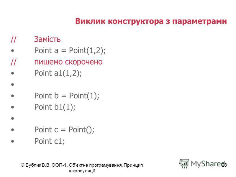 © Бублик В.В. ООП-1. Об'єктне програмування. Принцип інкапсуляції 23 Виклик конструктора з параметрами //Замість Point a = Point(1,2); //пишемо скорочено Point a1(1,2); Point b = Point(1); Point b1(1); Point c = Point(); Point c1;