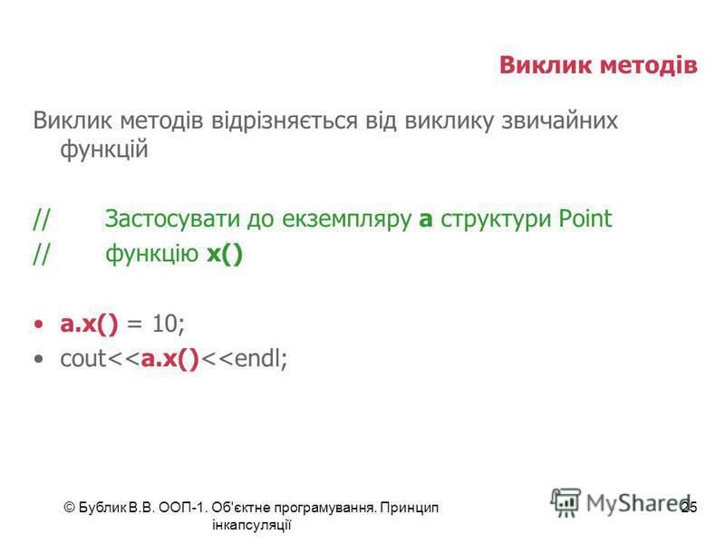 © Бублик В.В. ООП-1. Об'єктне програмування. Принцип інкапсуляції 25 Виклик методів Виклик методів відрізняється від виклику звичайних функцій //Застосувати до екземпляру а структури Point //функцію х() a.x() = 10; cout<<a.x()<<endl;