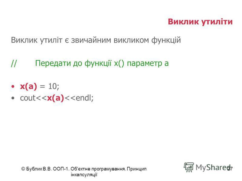 © Бублик В.В. ООП-1. Об'єктне програмування. Принцип інкапсуляції 27 Виклик утиліти Виклик утиліт є звичайним викликом функцій //Передати до функції x() параметр a x(a) = 10; cout<<x(a)<<endl;