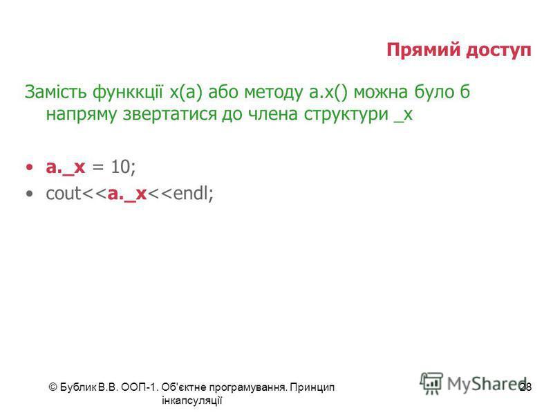 © Бублик В.В. ООП-1. Об'єктне програмування. Принцип інкапсуляції 28 Прямий доступ Замість функкції x(a) або методу a.x() можна було б напряму звертатися до члена структури _x a._x = 10; cout<<a._x<<endl;