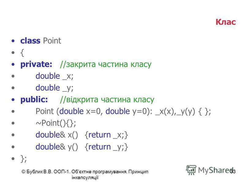 © Бублик В.В. ООП-1. Об'єктне програмування. Принцип інкапсуляції 33 Клас class Point { private://закрита частина класу double _x; double _y; public://відкрита частина класу Point (double x=0, double y=0): _x(x),_y(y) { }; ~Point(){}; double& x() {re