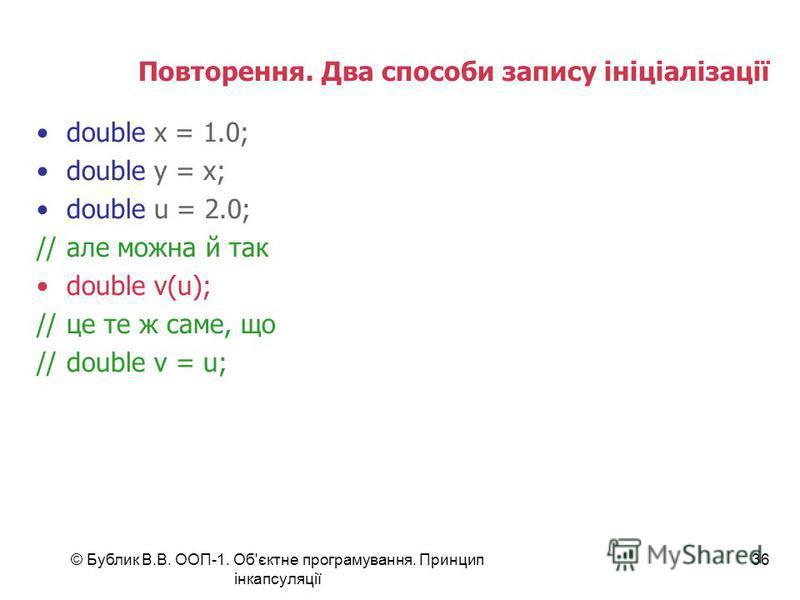 © Бублик В.В. ООП-1. Об'єктне програмування. Принцип інкапсуляції 36 Повторення. Два способи запису ініціалізації double x = 1.0; double y = x; double u = 2.0; //але можна й так double v(u); //це те ж саме, що //double v = u;