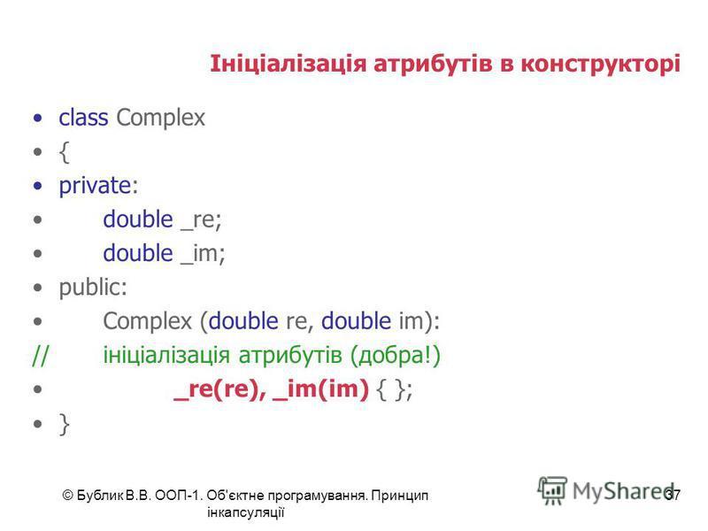 © Бублик В.В. ООП-1. Об'єктне програмування. Принцип інкапсуляції 37 Ініціалізація атрибутів в конструкторі class Complex { private: double _re; double _im; public: Complex (double re, double im): //ініціалізація атрибутів (добра!) _re(re), _im(im) {